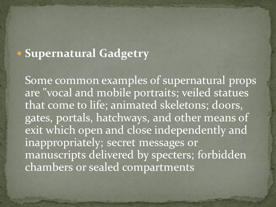 Supernatural Gadgetry Some common examples of supernatural props are vocal and mobile portraits; veiled statues that come to life; animated skeletons; doors, gates, portals, hatchways, and other means of exit which open and close independently and inappropriately; secret messages or manuscripts delivered by specters; forbidden chambers or sealed compartments