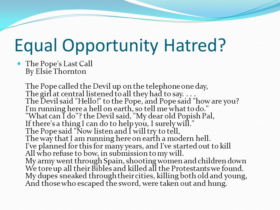 Equal Opportunity Hatred? The Pope's Last Call By Elsie Thornton The Pope called the Devil up on the telephone one day, The girl at central listened t