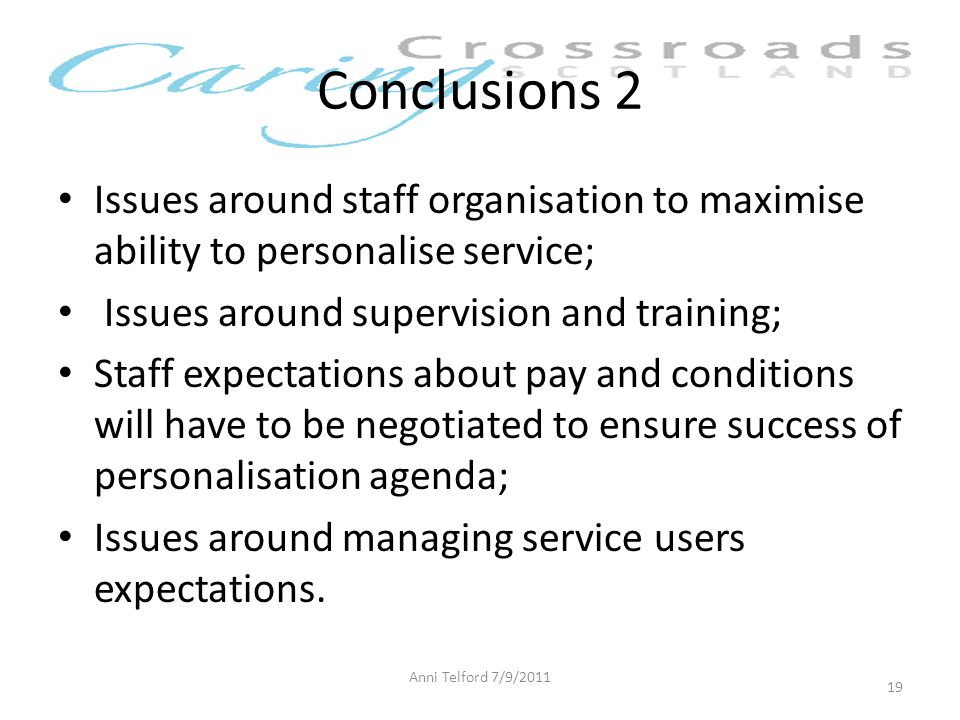 Conclusions 2 Anni Telford 7/9/2011 19 Issues around staff organisation to maximise ability to personalise service; Issues around supervision and training; Staff expectations about pay and conditions will have to be negotiated to ensure success of personalisation agenda; Issues around managing service users expectations.