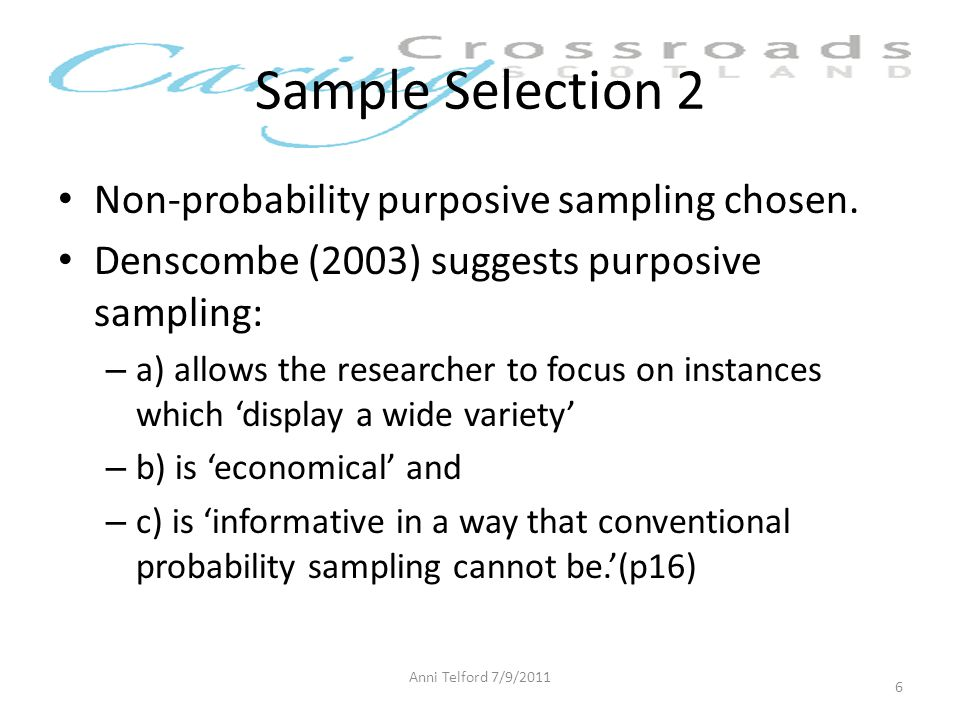 Sample Selection 2 Non-probability purposive sampling chosen. Denscombe (2003) suggests purposive sampling: – a) allows the researcher to focus on ins