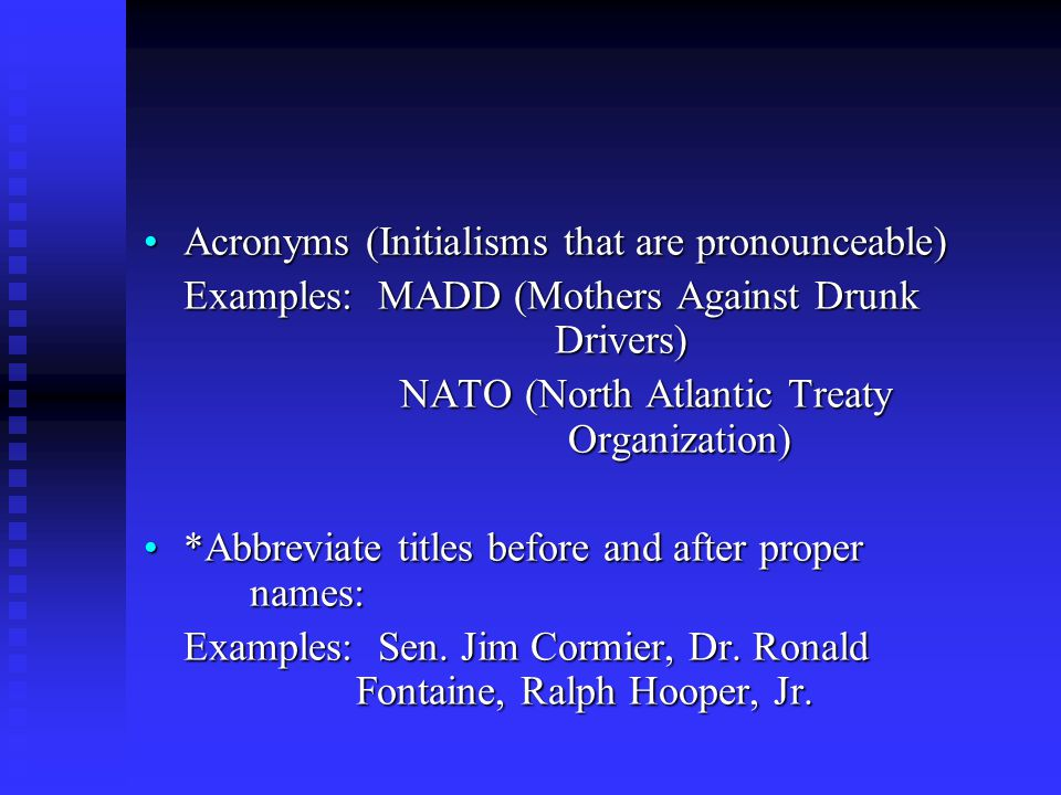 Acronyms (Initialisms that are pronounceable)Acronyms (Initialisms that are pronounceable) Examples: MADD (Mothers Against Drunk Drivers) NATO (North Atlantic Treaty Organization) NATO (North Atlantic Treaty Organization) *Abbreviate titles before and after proper names:*Abbreviate titles before and after proper names: Examples: Sen.