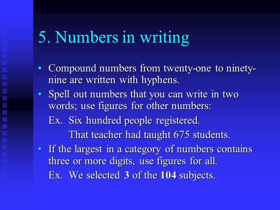 5. Numbers in writing Compound numbers from twenty-one to ninety- nine are written with hyphens.Compound numbers from twenty-one to ninety- nine are w
