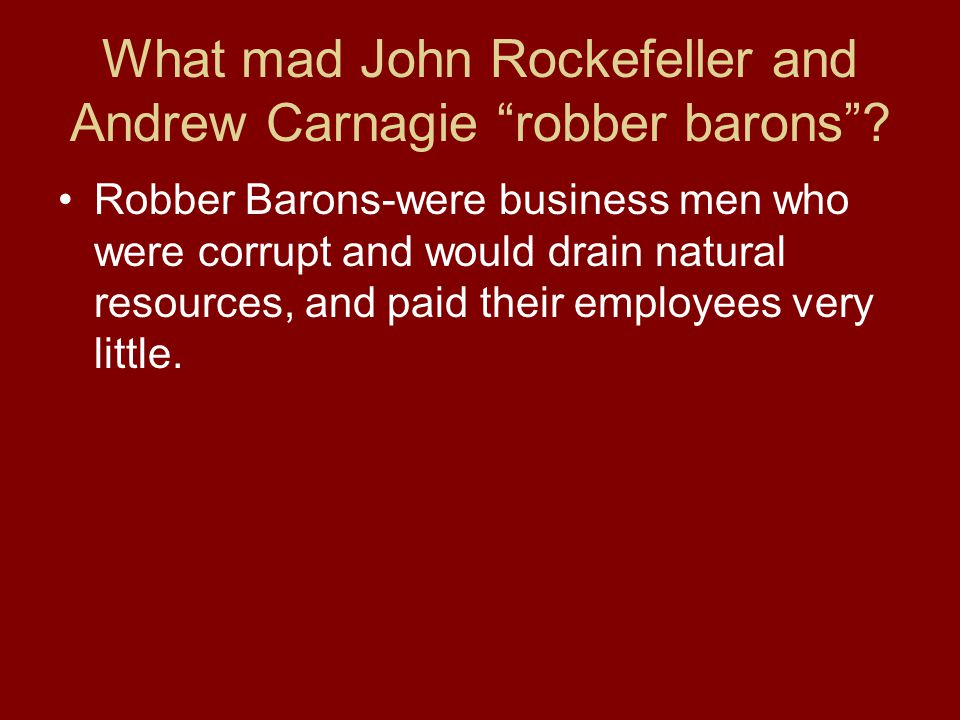 What mad John Rockefeller and Andrew Carnagie robber barons? Robber Barons-were business men who were corrupt and would drain natural resources, and p