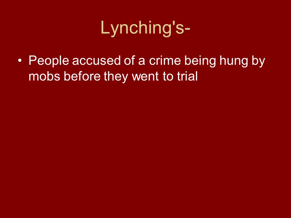 Lynching s- People accused of a crime being hung by mobs before they went to trial