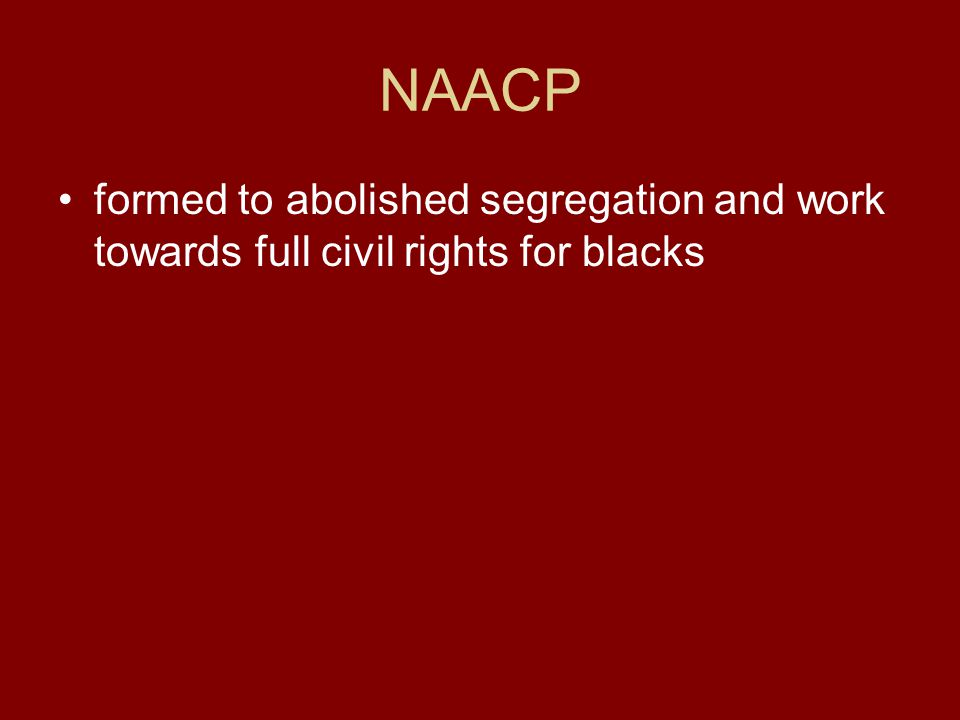 NAACP formed to abolished segregation and work towards full civil rights for blacks