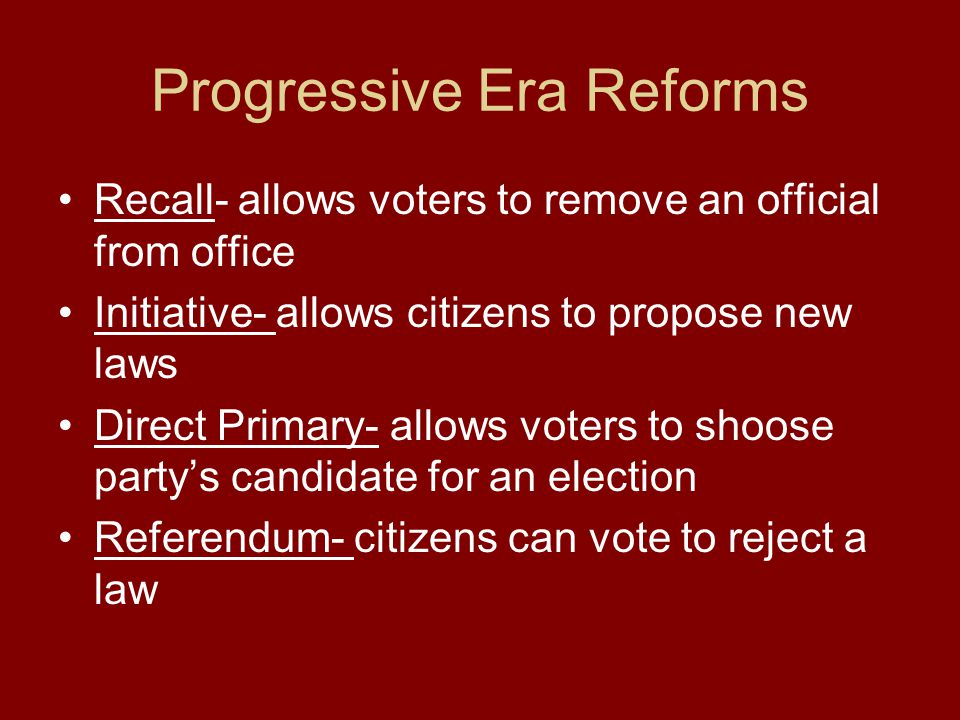 Progressive Era Reforms Recall- allows voters to remove an official from office Initiative- allows citizens to propose new laws Direct Primary- allows voters to shoose partys candidate for an election Referendum- citizens can vote to reject a law