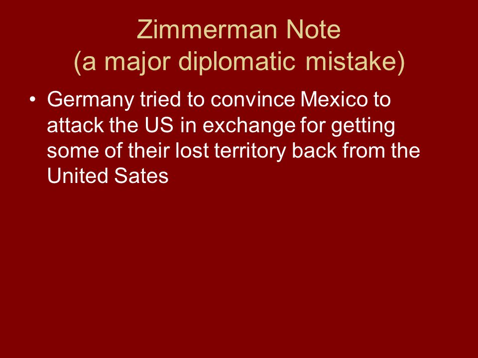 Zimmerman Note (a major diplomatic mistake) Germany tried to convince Mexico to attack the US in exchange for getting some of their lost territory back from the United Sates