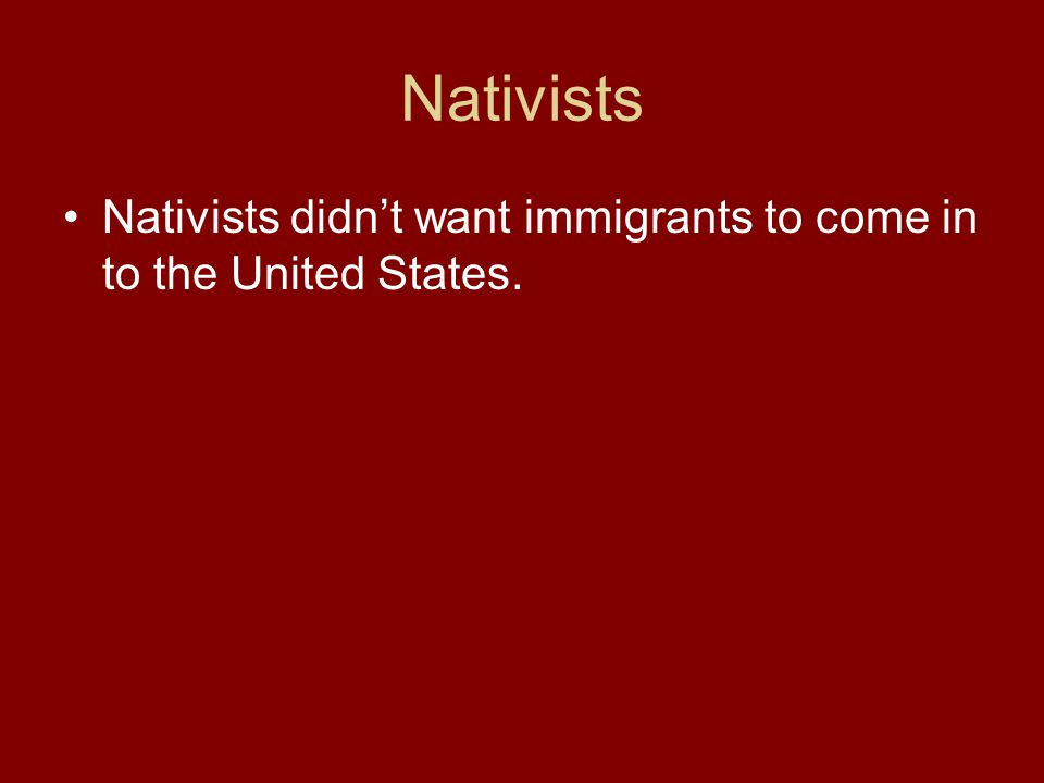 Nativists Nativists didnt want immigrants to come in to the United States.