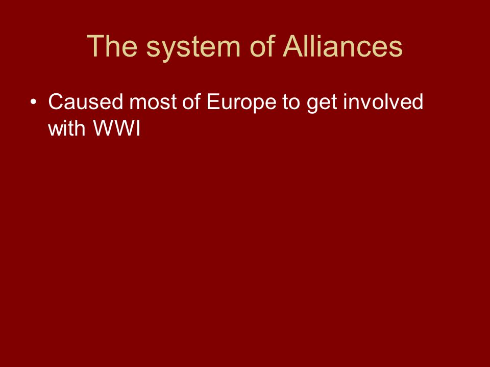 The system of Alliances Caused most of Europe to get involved with WWI