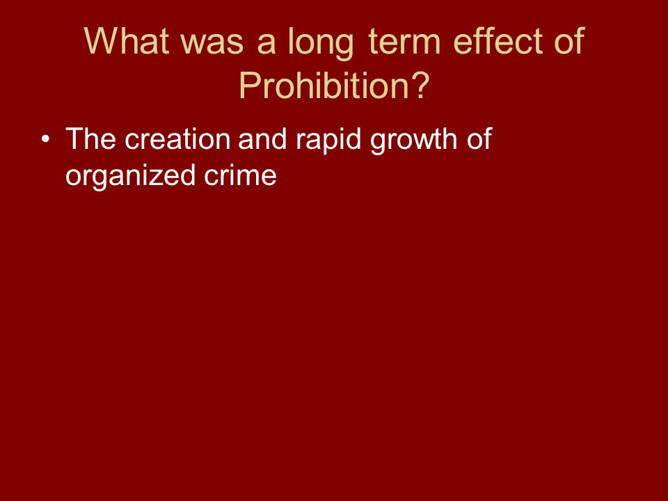 What was a long term effect of Prohibition The creation and rapid growth of organized crime