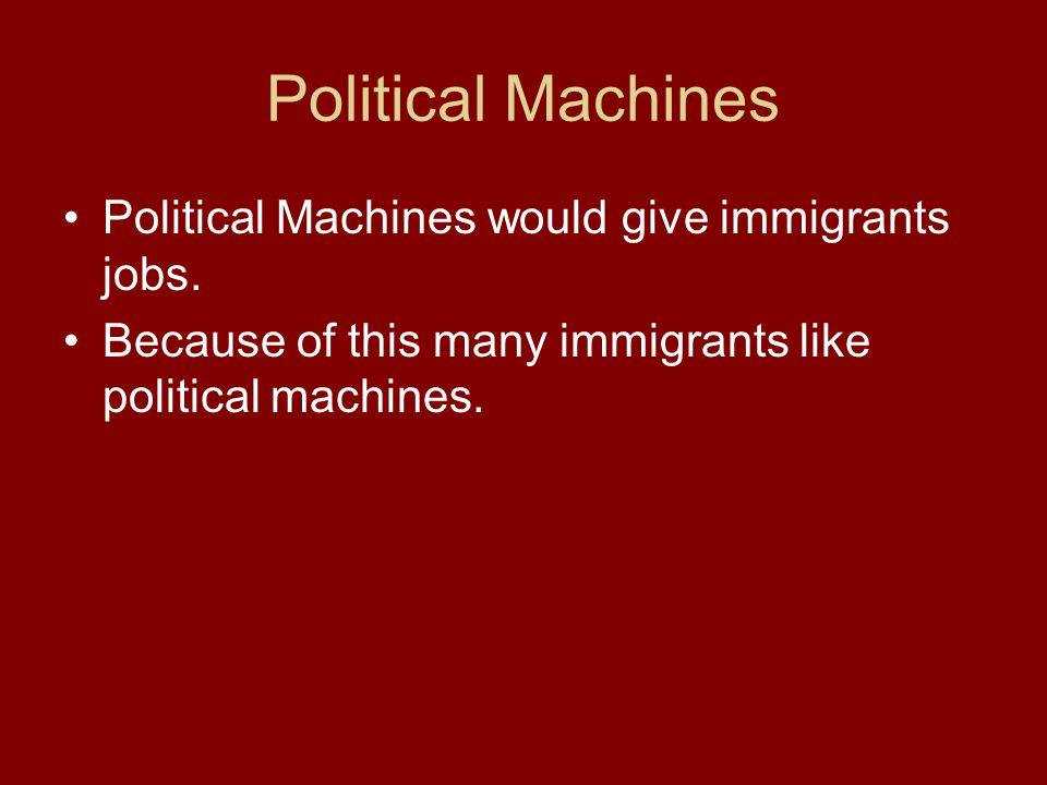 Political Machines Political Machines would give immigrants jobs. Because of this many immigrants like political machines.