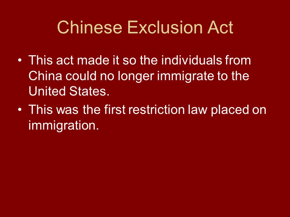 Chinese Exclusion Act This act made it so the individuals from China could no longer immigrate to the United States.