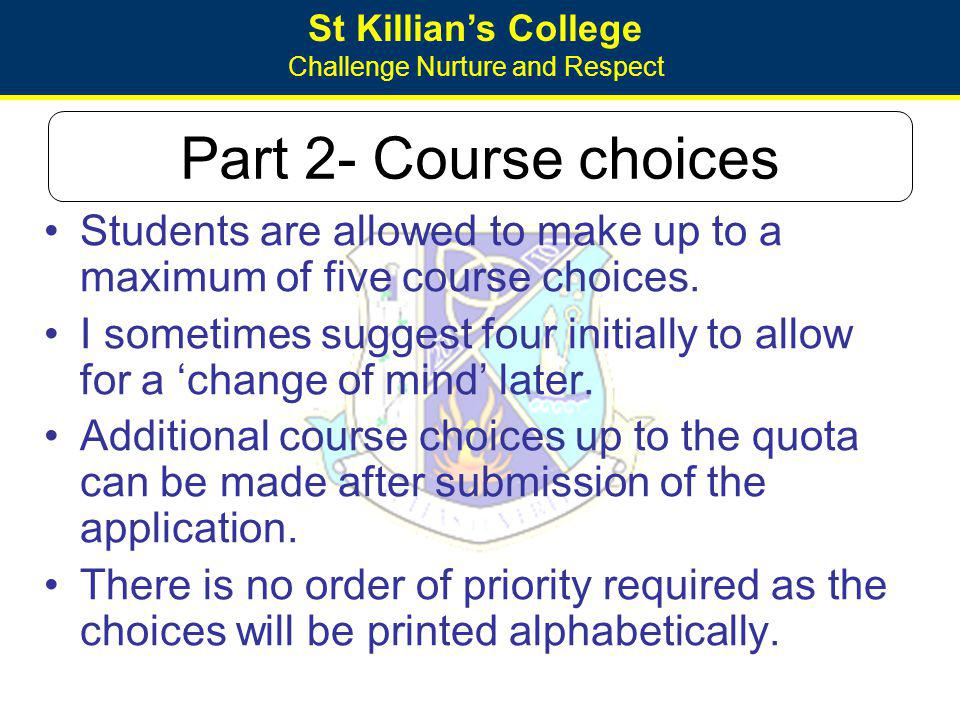 St Killians College Challenge Nurture and Respect Part 2- Course choices Students are allowed to make up to a maximum of five course choices. I someti