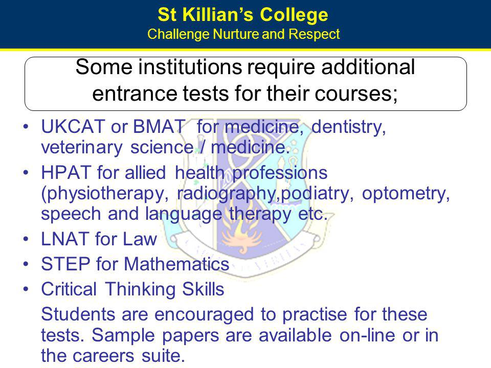 St Killians College Challenge Nurture and Respect Some institutions require additional entrance tests for their courses; UKCAT or BMAT for medicine, d