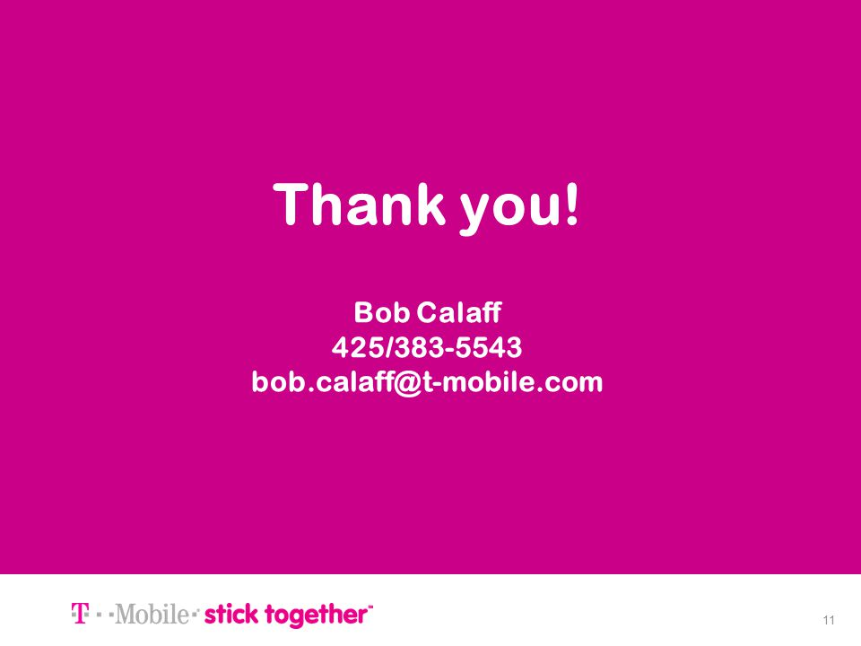 11 Thank you! Bob Calaff 425/383-5543 bob.calaff@t-mobile.com