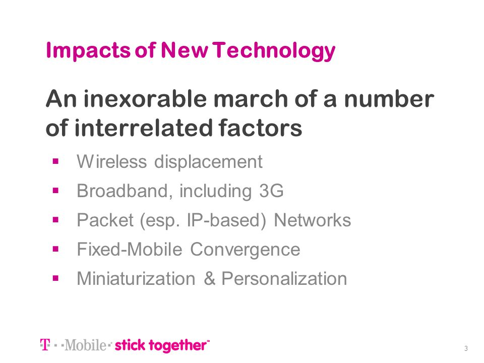 3 Impacts of New Technology An inexorable march of a number of interrelated factors Wireless displacement Broadband, including 3G Packet (esp. IP-base
