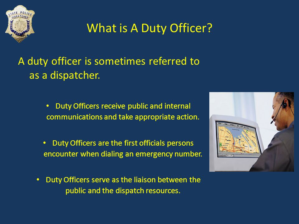Duty Officer General Responsibilities Duty Officer assesses each situation by asking questions and make decisions to handle that specific issue.