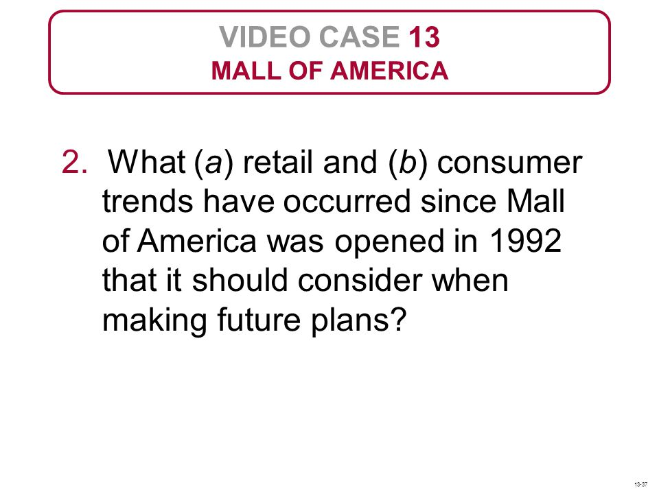 VIDEO CASE 13 MALL OF AMERICA 2. What (a) retail and (b) consumer trends have occurred since Mall of America was opened in 1992 that it should conside