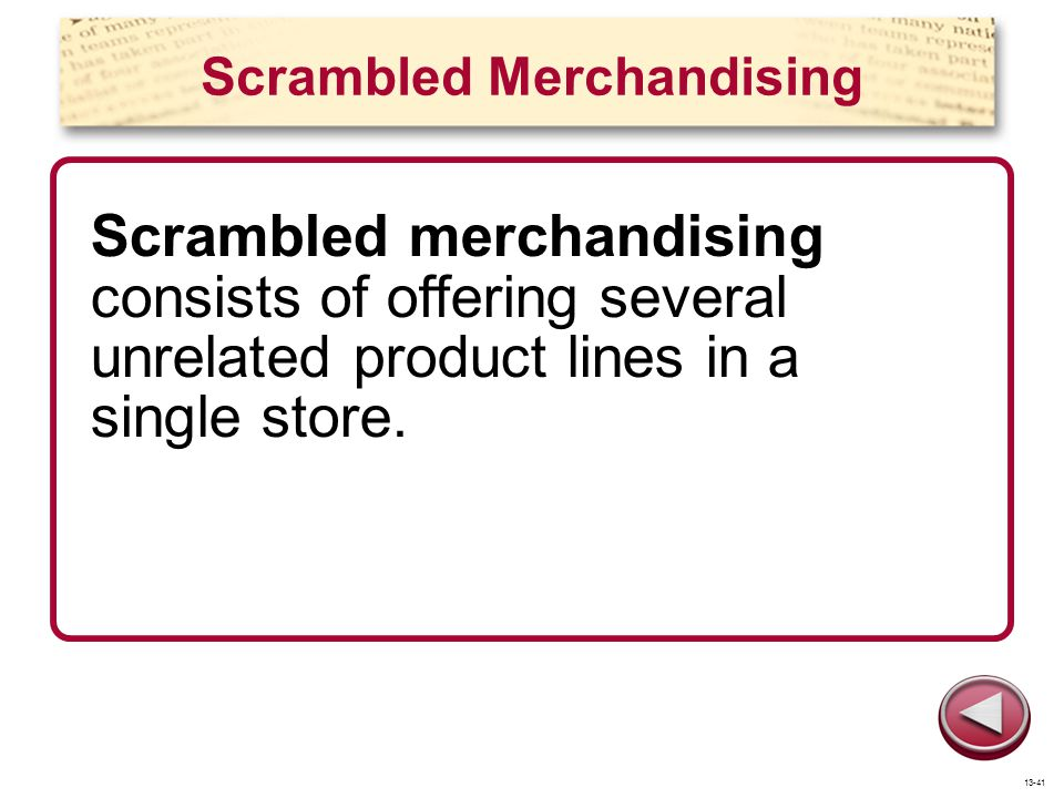 Scrambled Merchandising Scrambled merchandising consists of offering several unrelated product lines in a single store. 13-41