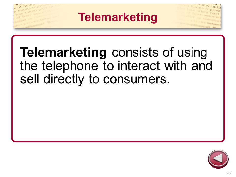 Telemarketing Telemarketing consists of using the telephone to interact with and sell directly to consumers. 13-42
