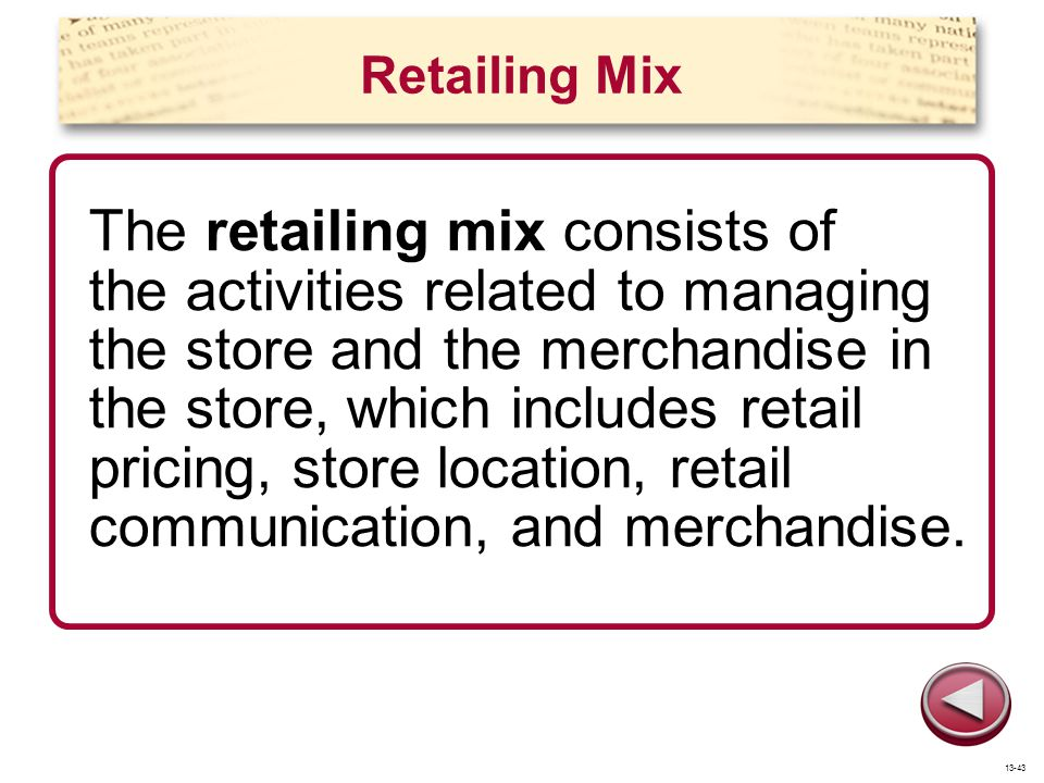 Retailing Mix The retailing mix consists of the activities related to managing the store and the merchandise in the store, which includes retail prici