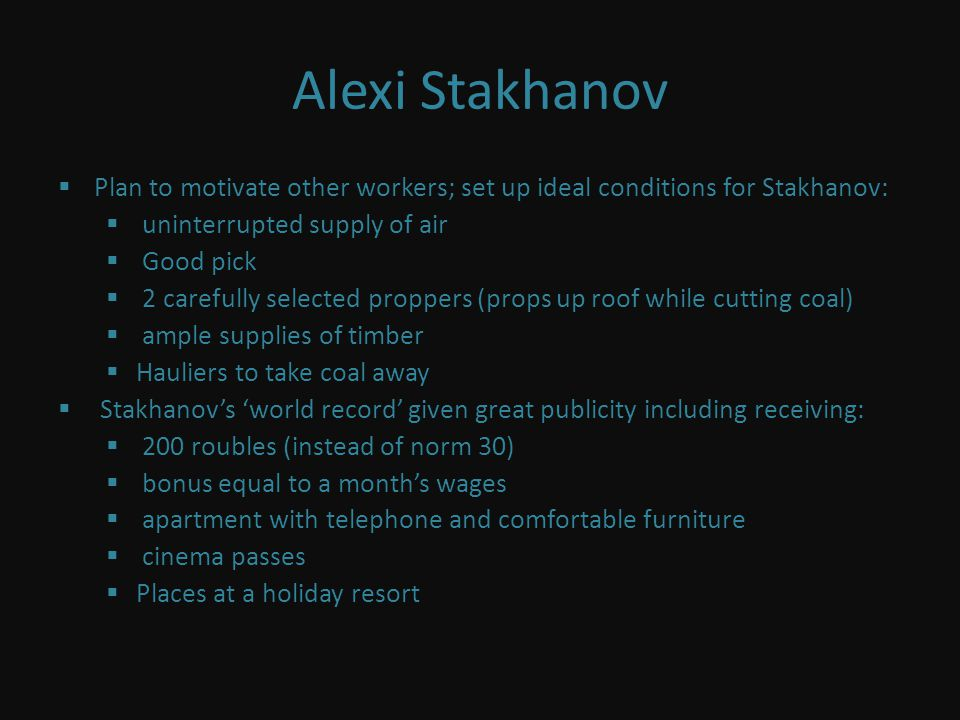 Alexi Stakhanov Plan to motivate other workers; set up ideal conditions for Stakhanov: uninterrupted supply of air Good pick 2 carefully selected proppers (props up roof while cutting coal) ample supplies of timber Hauliers to take coal away Stakhanovs world record given great publicity including receiving: 200 roubles (instead of norm 30) bonus equal to a months wages apartment with telephone and comfortable furniture cinema passes Places at a holiday resort