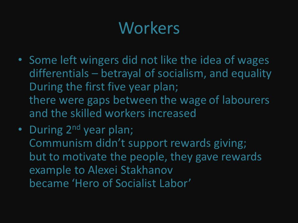 Workers Some left wingers did not like the idea of wages differentials – betrayal of socialism, and equality During the first five year plan; there were gaps between the wage of labourers and the skilled workers increased During 2 nd year plan; Communism didnt support rewards giving; but to motivate the people, they gave rewards example to Alexei Stakhanov became Hero of Socialist Labor