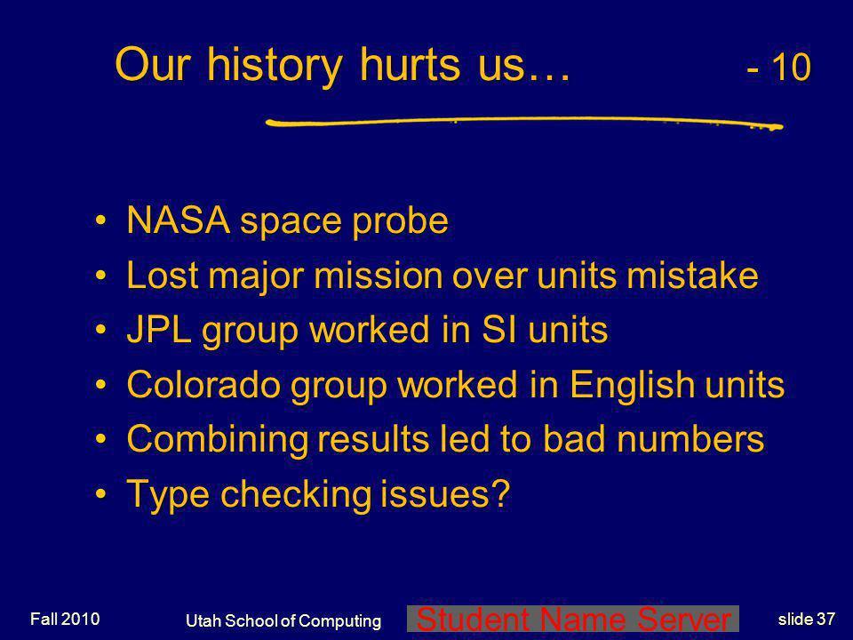 Student Name Server Utah School of Computing slide 36 Fall 2010 Our history hurts us… - 9 NASAs Mars Orbiter space probe NASAs Mars Orbiter space prob