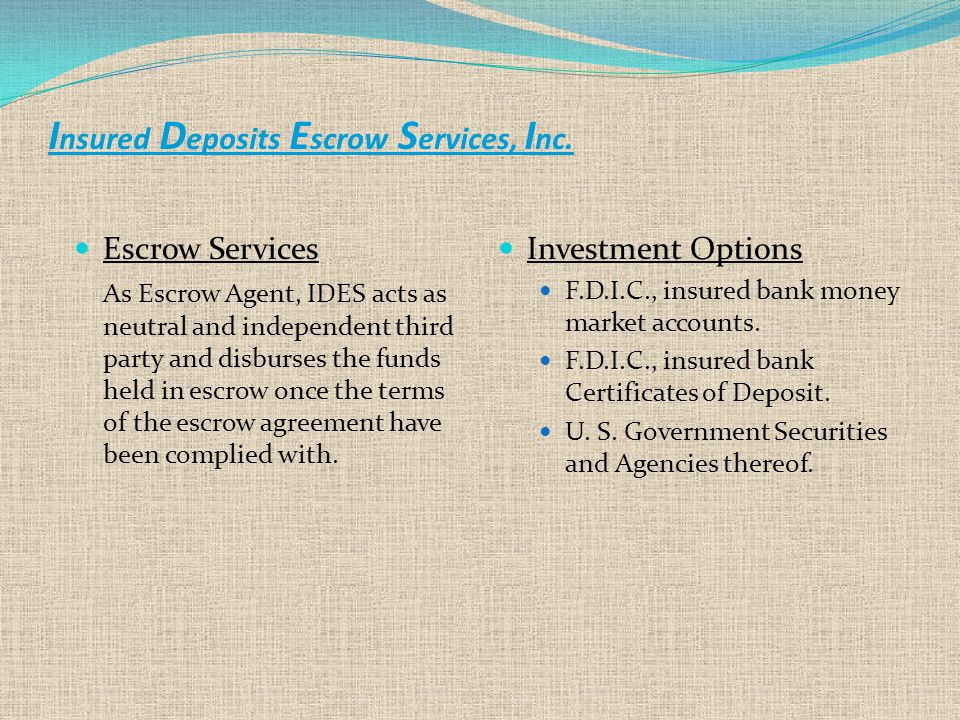 Escrow Services As Escrow Agent, IDES acts as neutral and independent third party and disburses the funds held in escrow once the terms of the escrow