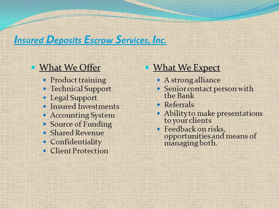 What We Offer Product training Technical Support Legal Support Insured Investments Accounting System Source of Funding Shared Revenue Confidentiality Client Protection What We Expect A strong alliance Senior contact person with the Bank Referrals Ability to make presentations to your clients Feedback on risks, opportunities and means of managing both.
