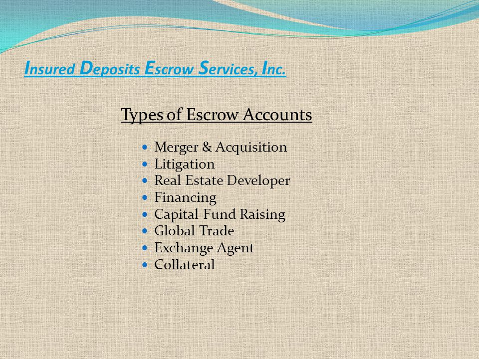 I nsured D eposits E scrow S ervices, I nc. Types of Escrow Accounts Merger & Acquisition Litigation Real Estate Developer Financing Capital Fund Rais