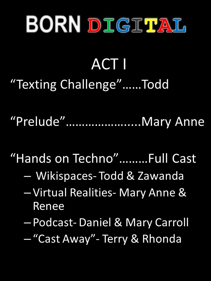 ACT I Texting Challenge……Todd Prelude……………….....Mary Anne Hands on Techno………Full Cast – Wikispaces- Todd & Zawanda – Virtual Realities- Mary Anne & Renee – Podcast- Daniel & Mary Carroll – Cast Away- Terry & Rhonda