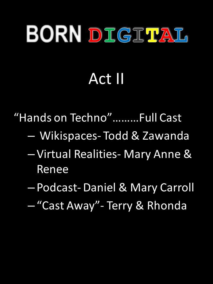 Act II Hands on Techno………Full Cast – Wikispaces- Todd & Zawanda – Virtual Realities- Mary Anne & Renee – Podcast- Daniel & Mary Carroll – Cast Away- Terry & Rhonda