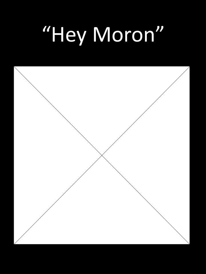 Hey Moron