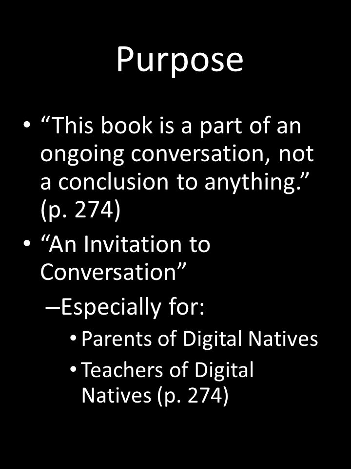 Purpose This book is a part of an ongoing conversation, not a conclusion to anything. (p. 274) An Invitation to Conversation – Especially for: Parents