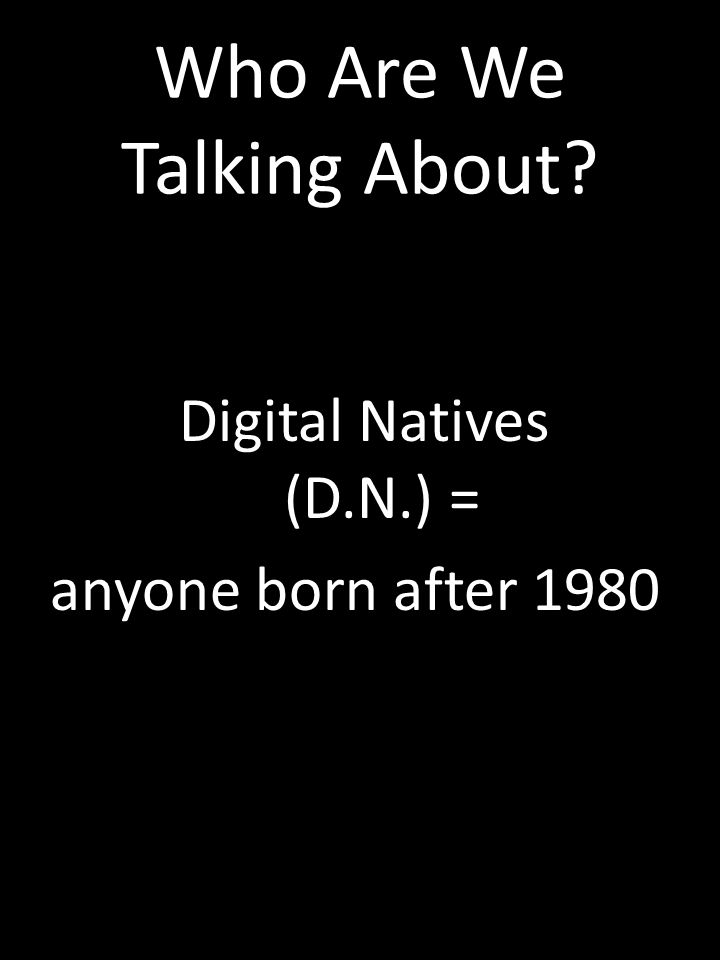 Who Are We Talking About? Digital Natives (D.N.) = anyone born after 1980