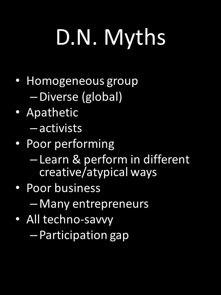 D.N. Myths Homogeneous group – Diverse (global) Apathetic – activists Poor performing – Learn & perform in different creative/atypical ways Poor busin
