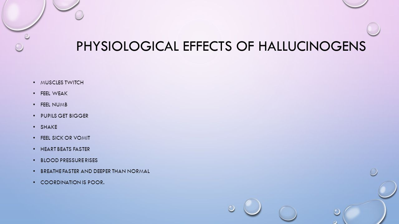 PHYSIOLOGICAL EFFECTS OF HALLUCINOGENS MUSCLES TWITCH FEEL WEAK FEEL NUMB PUPILS GET BIGGER SHAKE FEEL SICK OR VOMIT HEART BEATS FASTER BLOOD PRESSURE
