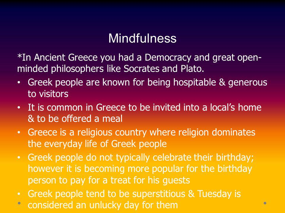 Mindfulness *In Ancient Greece you had a Democracy and great open- minded philosophers like Socrates and Plato. Greek people are known for being hospi
