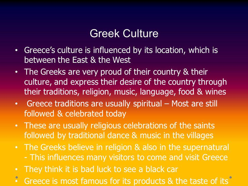 Greek Culture Greeces culture is influenced by its location, which is between the East & the West The Greeks are very proud of their country & their c
