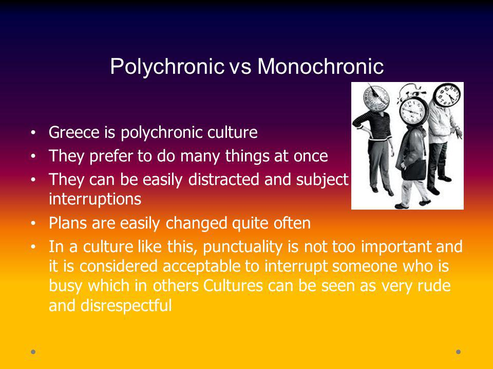 Polychronic vs Monochronic Greece is polychronic culture They prefer to do many things at once They can be easily distracted and subject to many inter