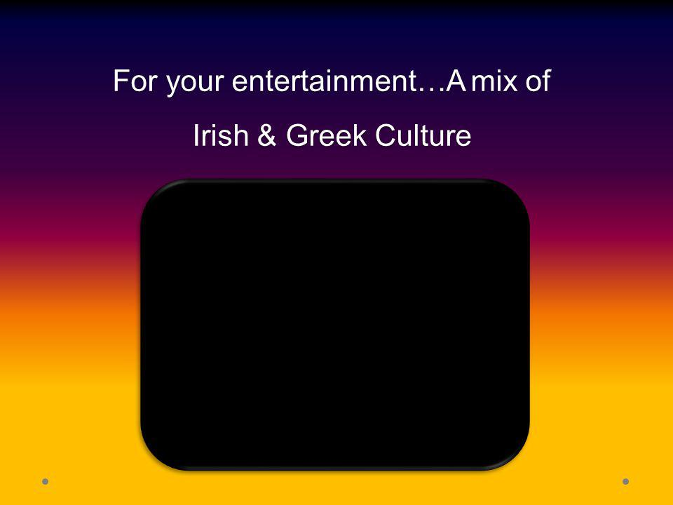 For your entertainment…A mix of Irish & Greek Culture