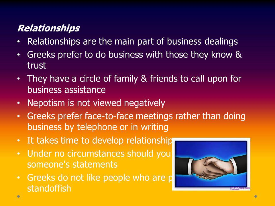 Relationships Relationships are the main part of business dealings Greeks prefer to do business with those they know & trust They have a circle of fam