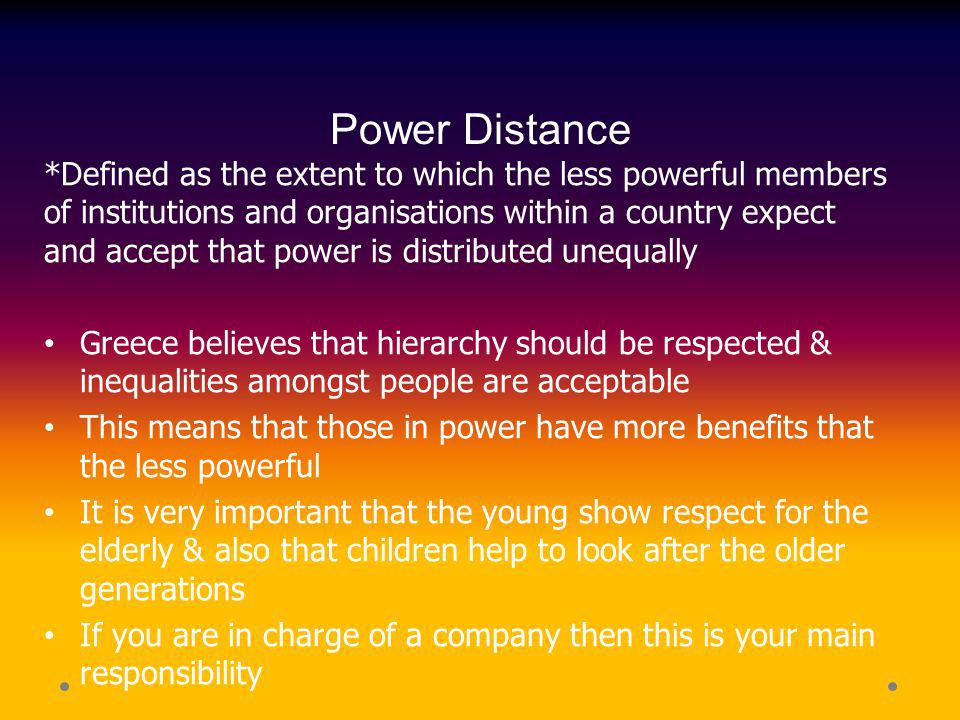 Power Distance *Defined as the extent to which the less powerful members of institutions and organisations within a country expect and accept that pow