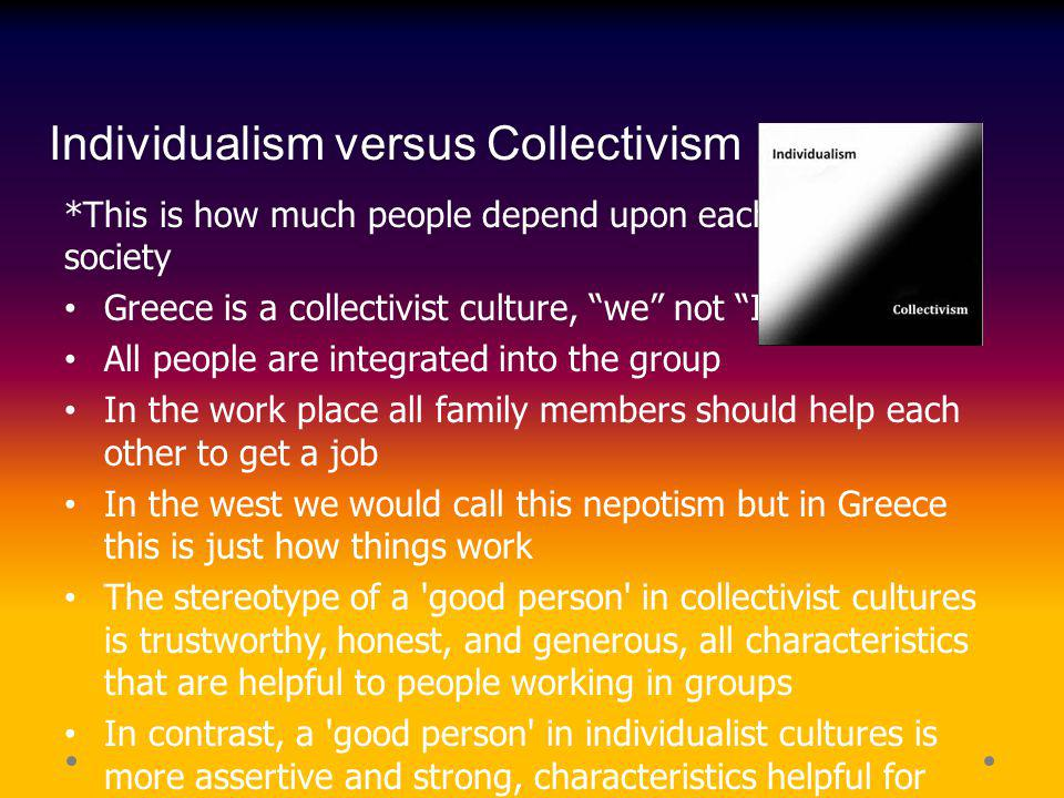 Individualism versus Collectivism *This is how much people depend upon each other within society Greece is a collectivist culture, we not I All people