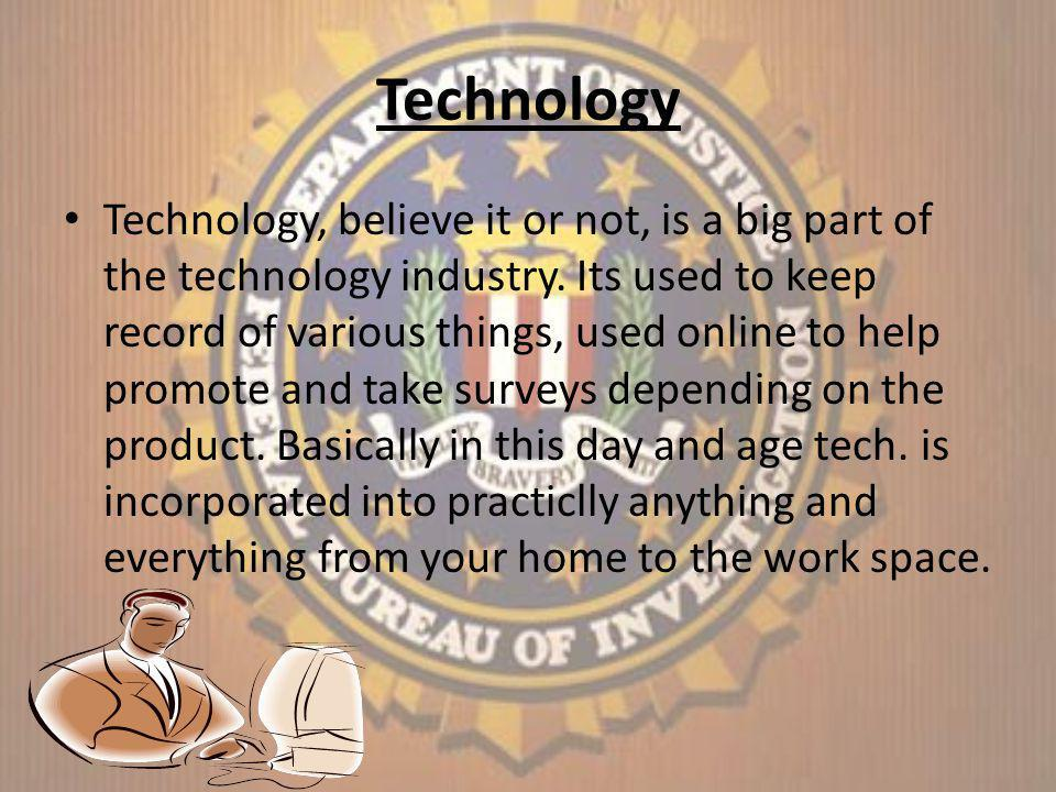 Technology Technology, believe it or not, is a big part of the technology industry.