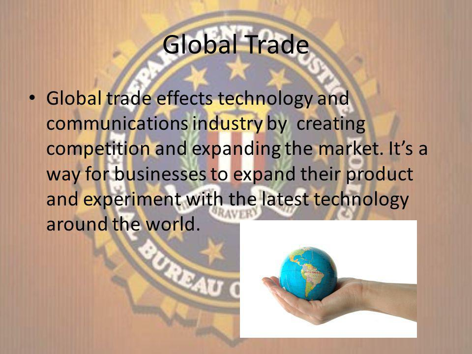 Global Trade Global trade effects technology and communications industry by creating competition and expanding the market.