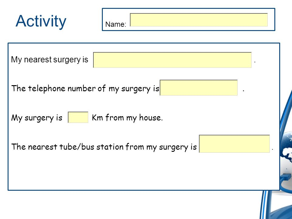 Activity My nearest surgery is. The telephone number of my surgery is.