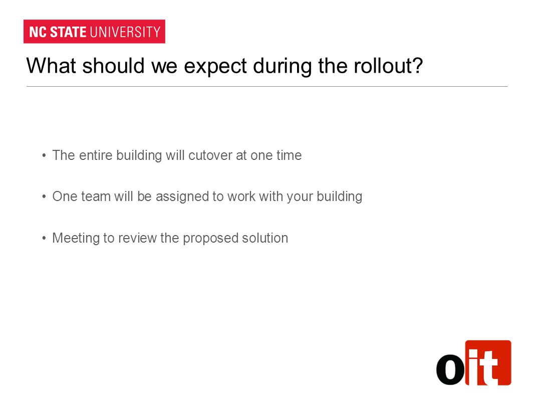 What should we expect during the rollout? The entire building will cutover at one time One team will be assigned to work with your building Meeting to