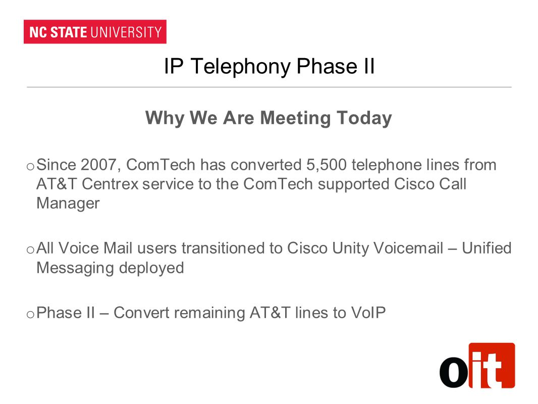 IP Telephony Phase II Why We Are Meeting Today o Since 2007, ComTech has converted 5,500 telephone lines from AT&T Centrex service to the ComTech supp